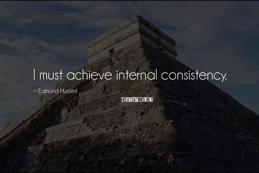 Edmund Husserl Sayings: I must achieve internal consistency.