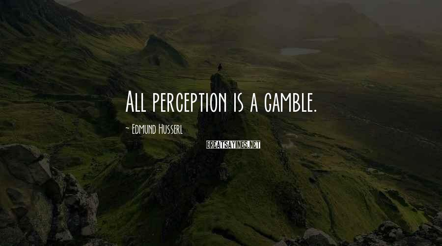 Edmund Husserl Sayings: All perception is a gamble.