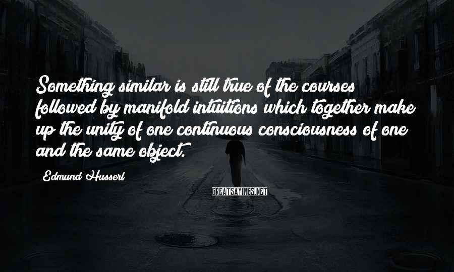 Edmund Husserl Sayings: Something similar is still true of the courses followed by manifold intuitions which together make