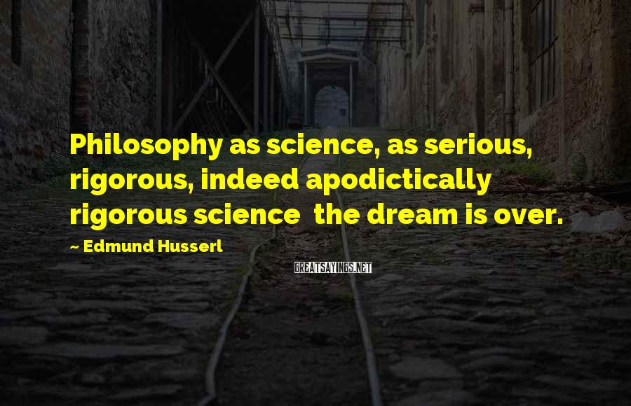 Edmund Husserl Sayings: Philosophy as science, as serious, rigorous, indeed apodictically rigorous science the dream is over.