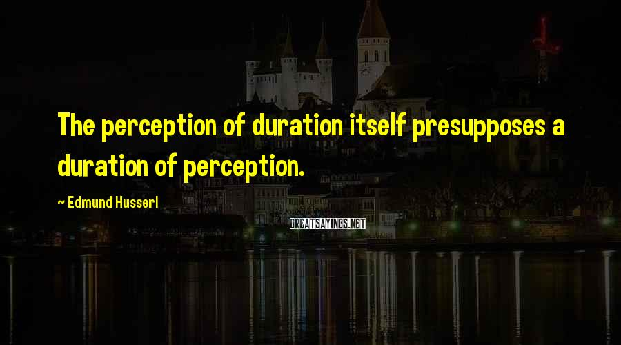 Edmund Husserl Sayings: The perception of duration itself presupposes a duration of perception.