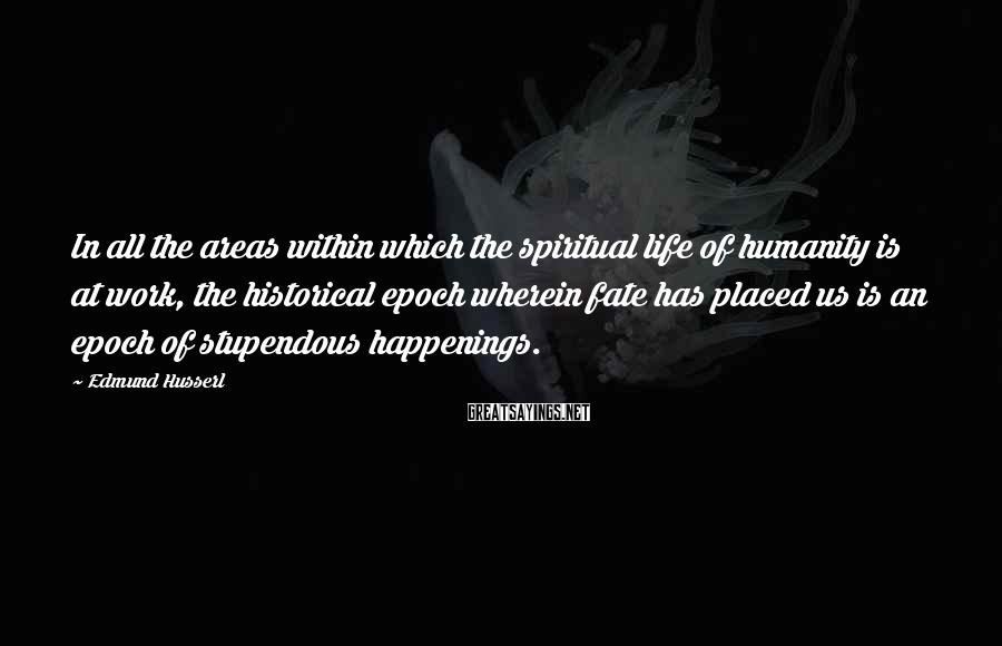 Edmund Husserl Sayings: In all the areas within which the spiritual life of humanity is at work, the