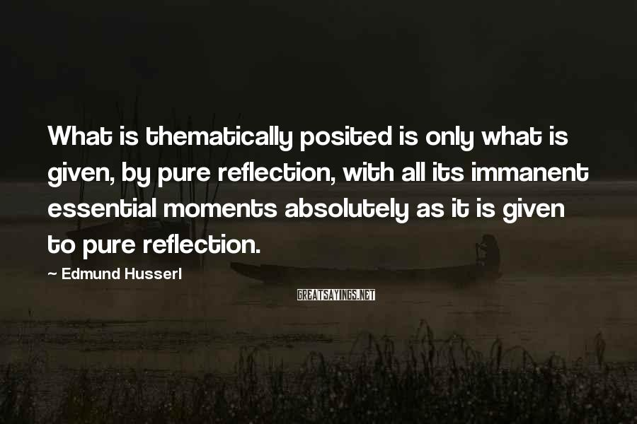Edmund Husserl Sayings: What is thematically posited is only what is given, by pure reflection, with all its