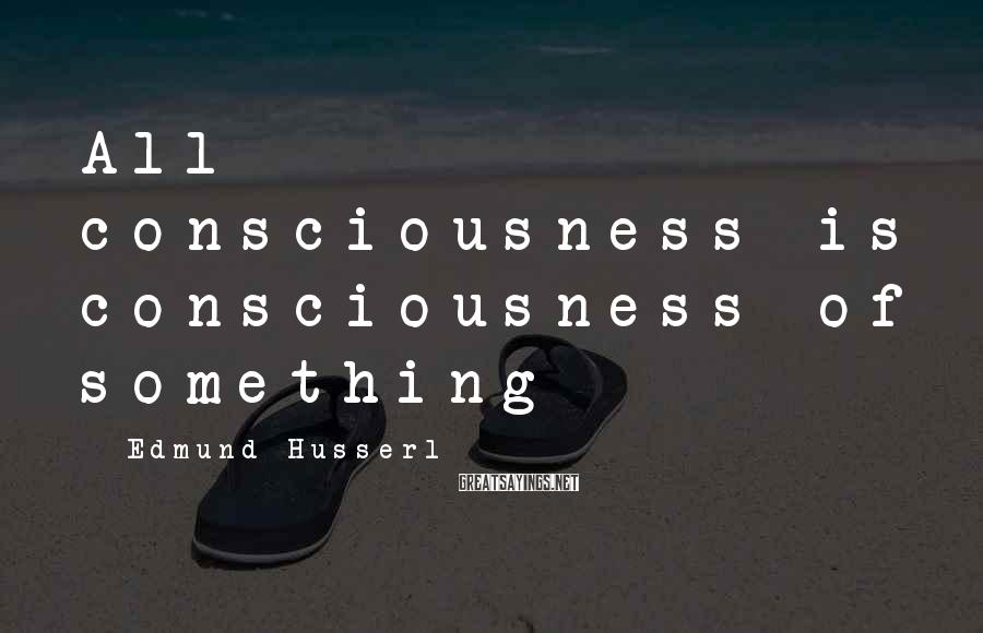 Edmund Husserl Sayings: All consciousness is consciousness of something