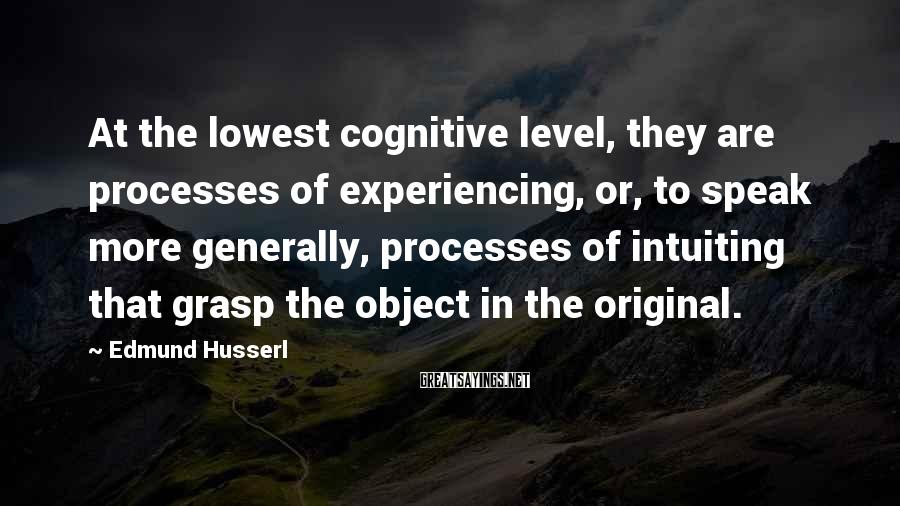 Edmund Husserl Sayings: At the lowest cognitive level, they are processes of experiencing, or, to speak more generally,