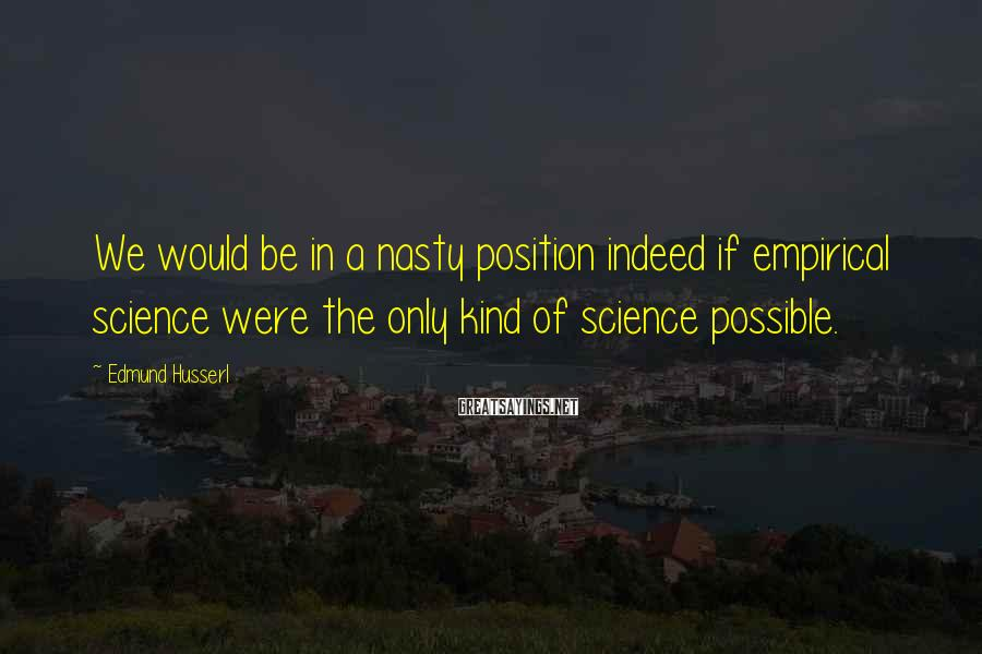 Edmund Husserl Sayings: We would be in a nasty position indeed if empirical science were the only kind