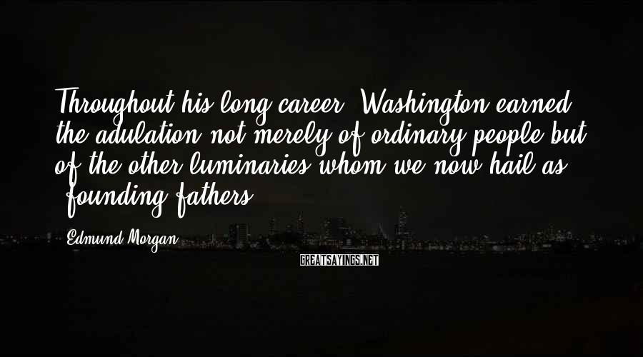 Edmund Morgan Sayings: Throughout his long career, Washington earned the adulation not merely of ordinary people but of