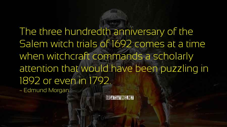 Edmund Morgan Sayings: The three hundredth anniversary of the Salem witch trials of 1692 comes at a time