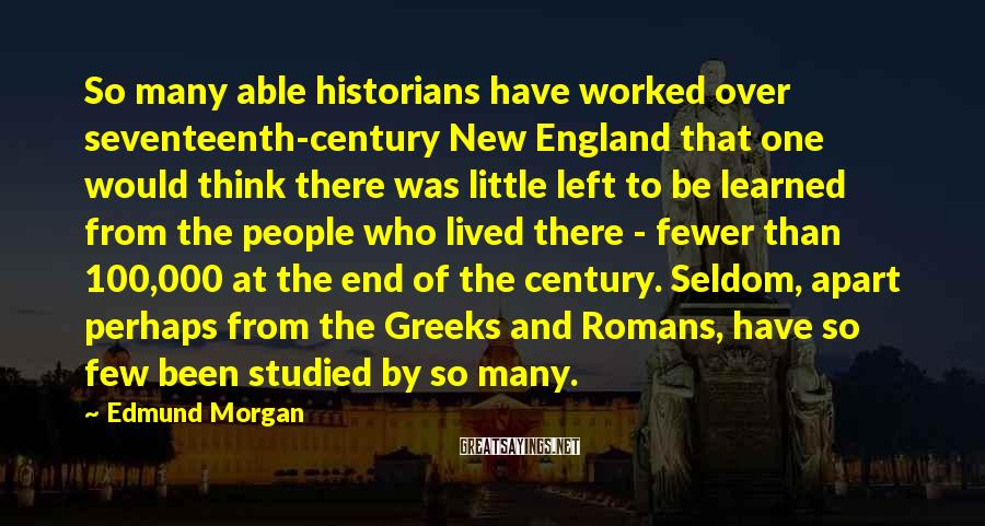 Edmund Morgan Sayings: So many able historians have worked over seventeenth-century New England that one would think there