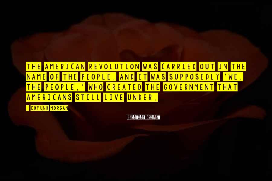 Edmund Morgan Sayings: The American Revolution was carried out in the name of the people, and it was