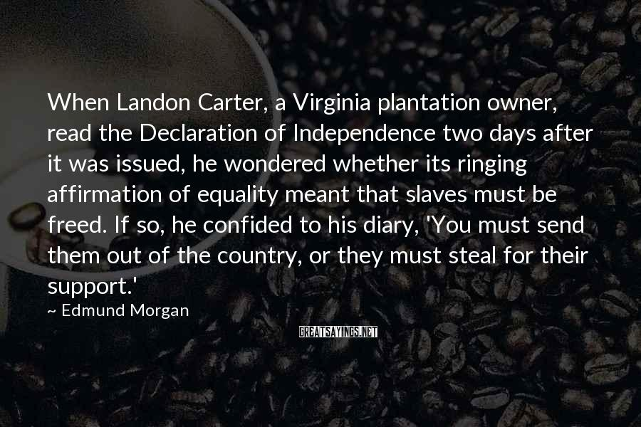 Edmund Morgan Sayings: When Landon Carter, a Virginia plantation owner, read the Declaration of Independence two days after