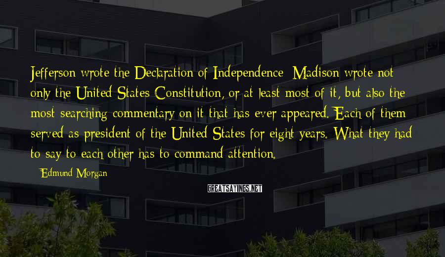 Edmund Morgan Sayings: Jefferson wrote the Declaration of Independence; Madison wrote not only the United States Constitution, or