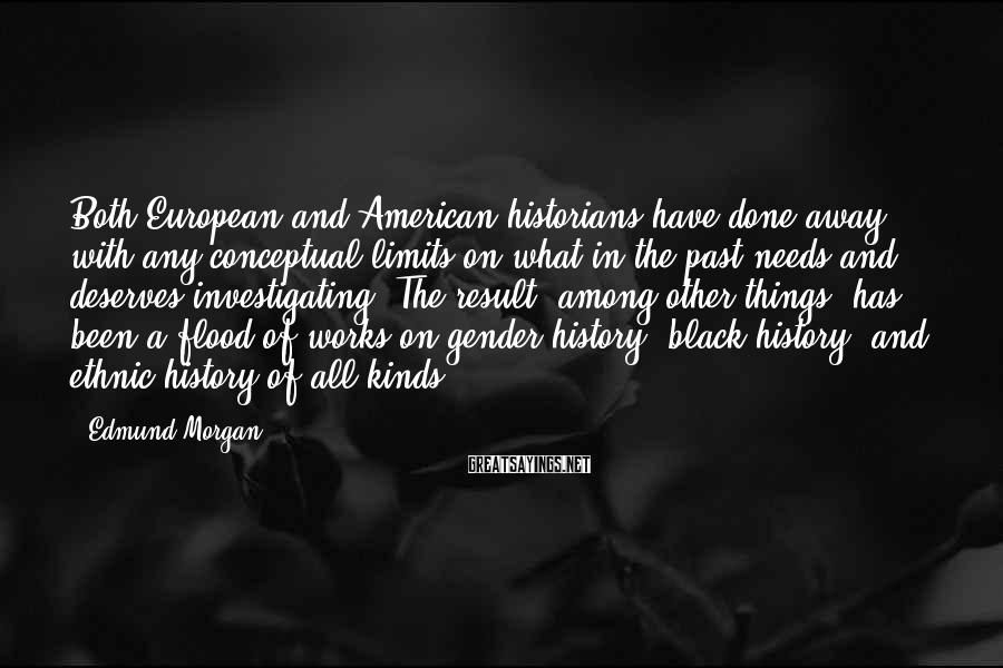 Edmund Morgan Sayings: Both European and American historians have done away with any conceptual limits on what in