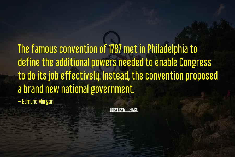 Edmund Morgan Sayings: The famous convention of 1787 met in Philadelphia to define the additional powers needed to