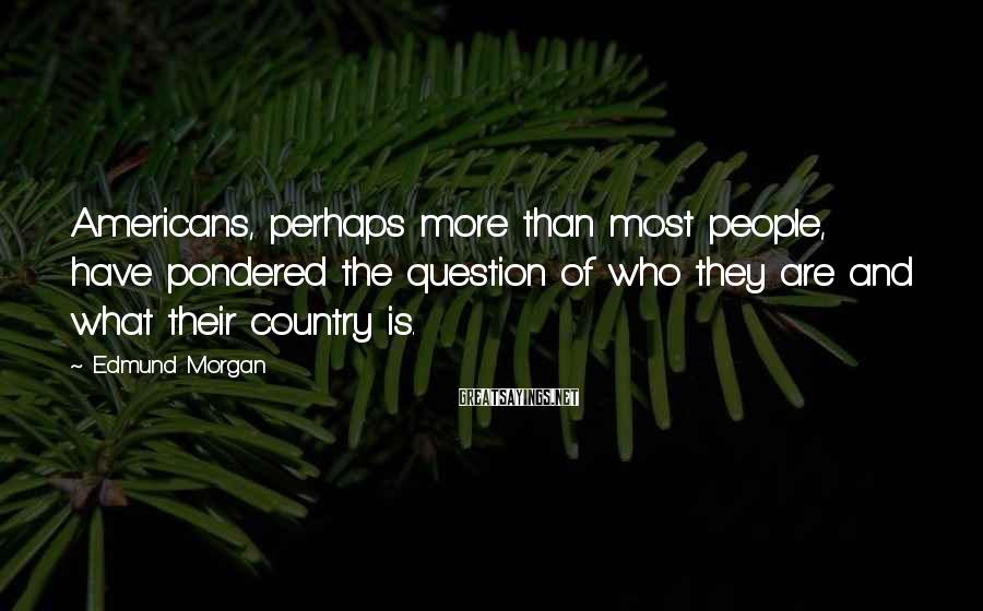 Edmund Morgan Sayings: Americans, perhaps more than most people, have pondered the question of who they are and