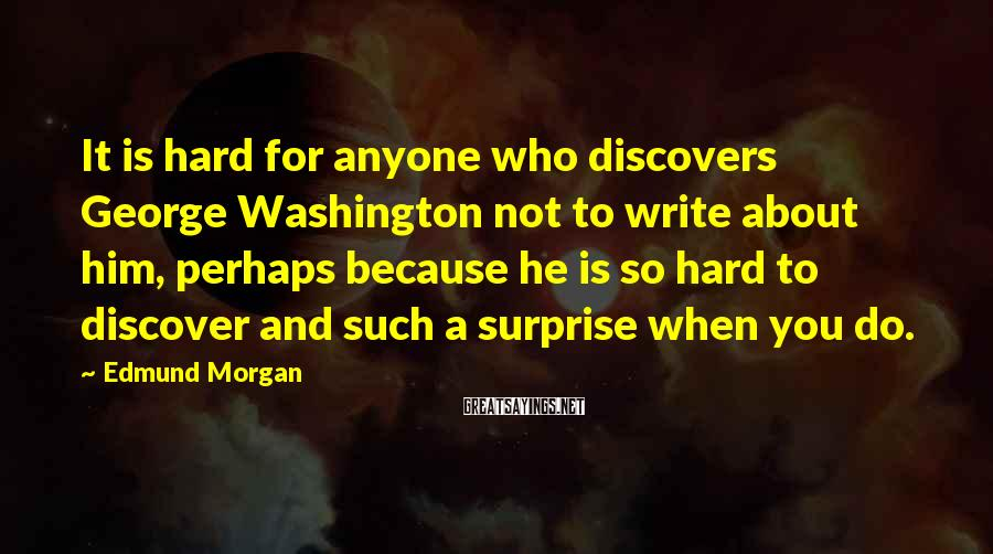 Edmund Morgan Sayings: It is hard for anyone who discovers George Washington not to write about him, perhaps