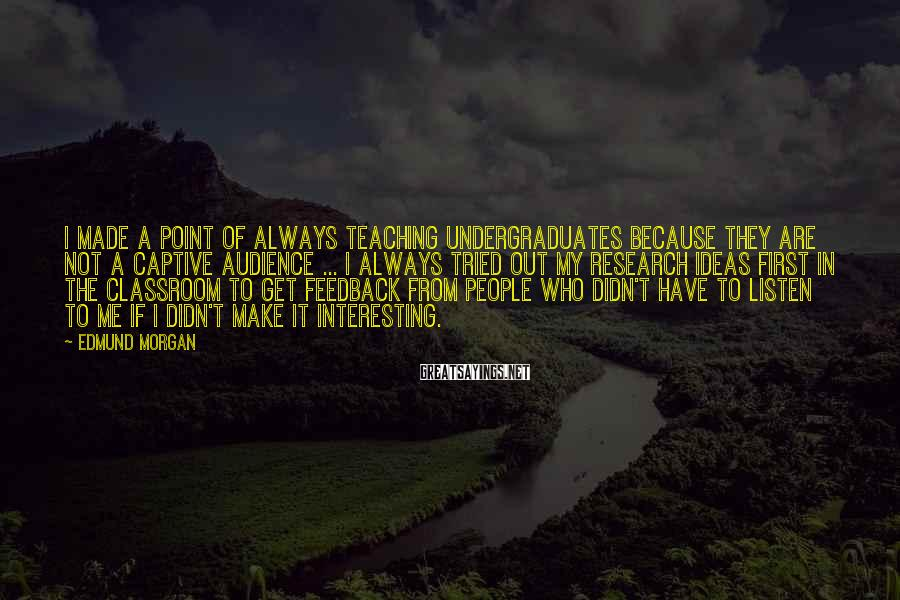 Edmund Morgan Sayings: I made a point of always teaching undergraduates because they are not a captive audience