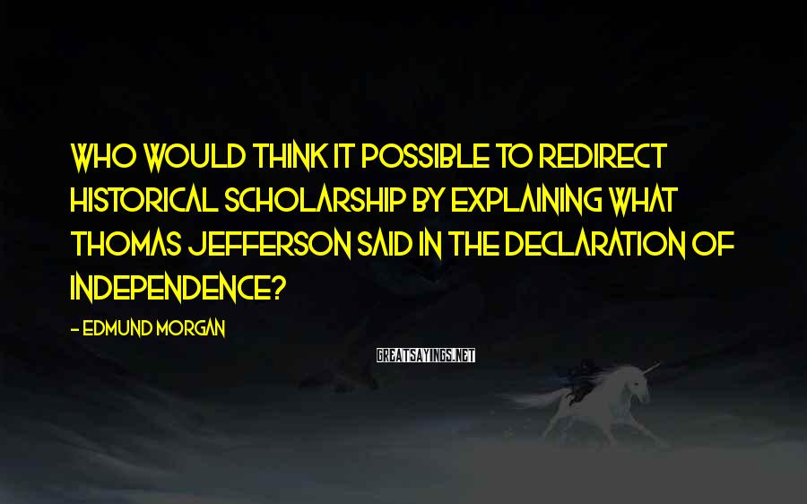 Edmund Morgan Sayings: Who would think it possible to redirect historical scholarship by explaining what Thomas Jefferson said