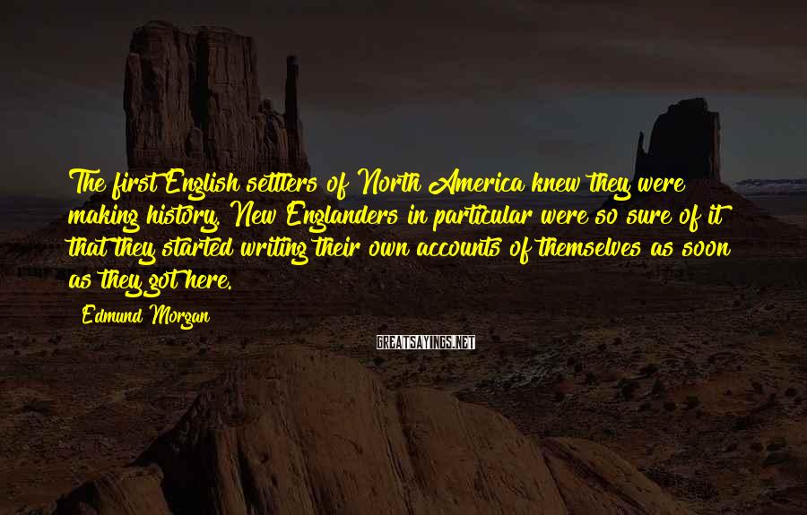 Edmund Morgan Sayings: The first English settlers of North America knew they were making history. New Englanders in
