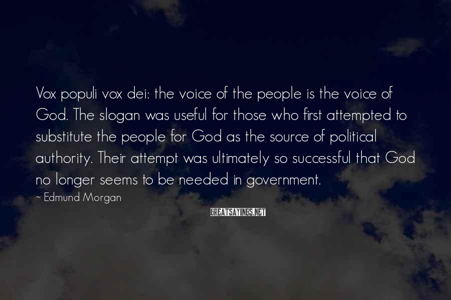 Edmund Morgan Sayings: Vox populi vox dei: the voice of the people is the voice of God. The