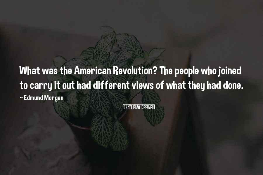Edmund Morgan Sayings: What was the American Revolution? The people who joined to carry it out had different