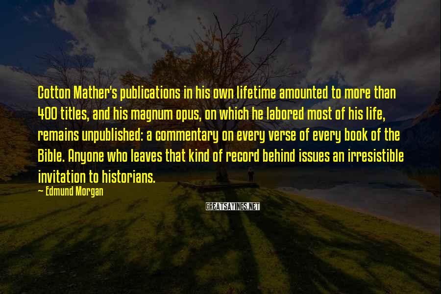 Edmund Morgan Sayings: Cotton Mather's publications in his own lifetime amounted to more than 400 titles, and his