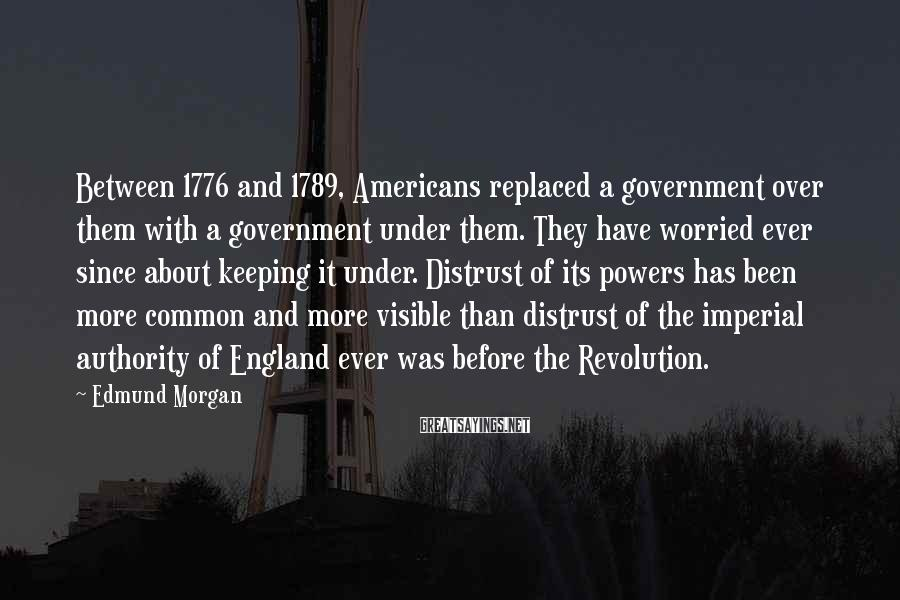 Edmund Morgan Sayings: Between 1776 and 1789, Americans replaced a government over them with a government under them.