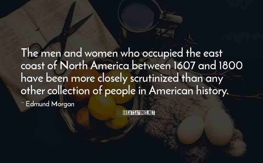 Edmund Morgan Sayings: The men and women who occupied the east coast of North America between 1607 and