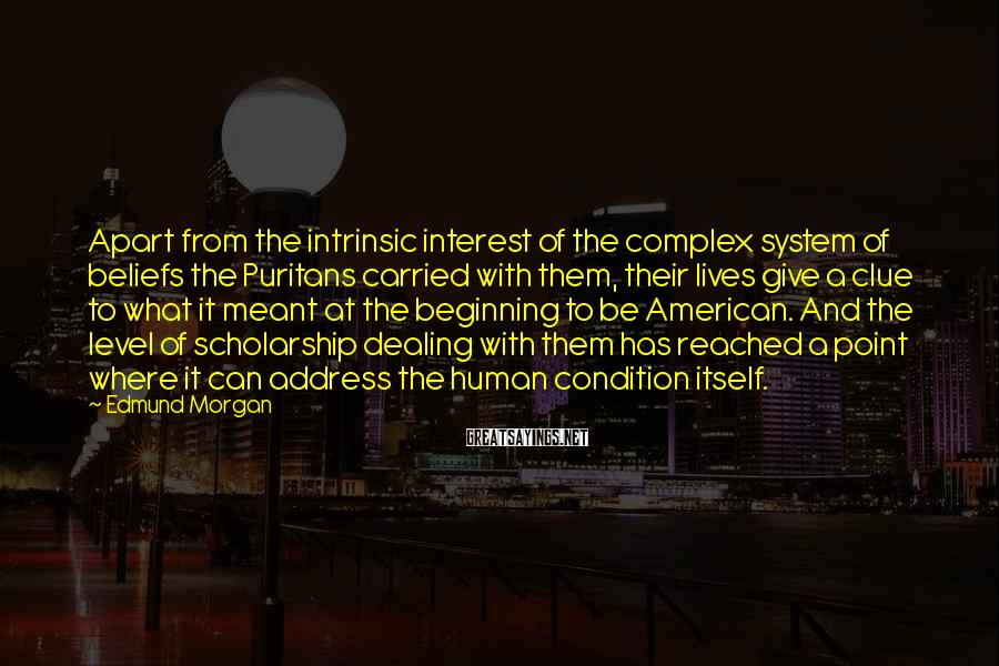 Edmund Morgan Sayings: Apart from the intrinsic interest of the complex system of beliefs the Puritans carried with