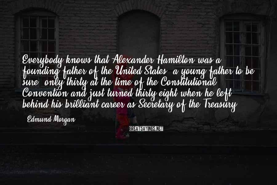 Edmund Morgan Sayings: Everybody knows that Alexander Hamilton was a founding father of the United States, a young