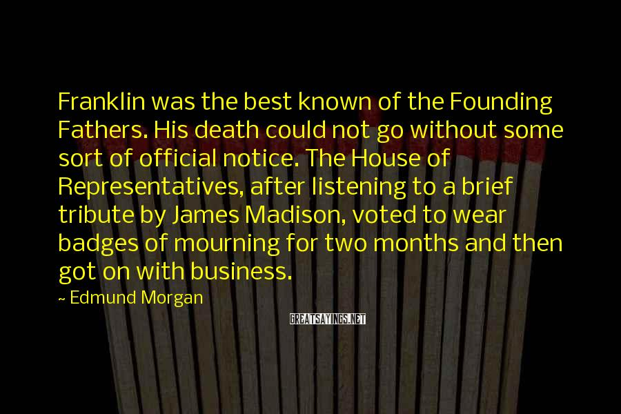 Edmund Morgan Sayings: Franklin was the best known of the Founding Fathers. His death could not go without