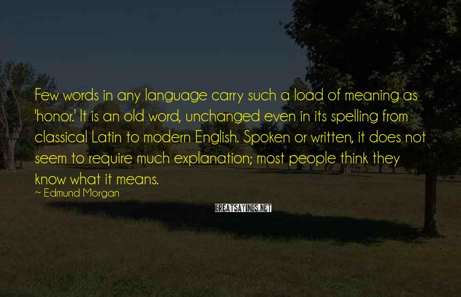 Edmund Morgan Sayings: Few words in any language carry such a load of meaning as 'honor.' It is