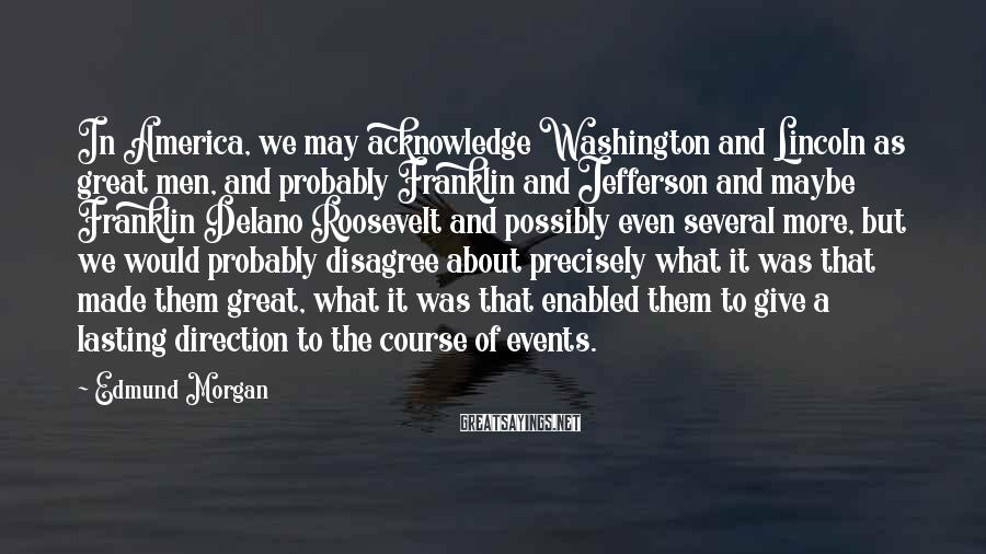 Edmund Morgan Sayings: In America, we may acknowledge Washington and Lincoln as great men, and probably Franklin and