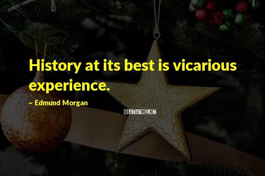 Edmund Morgan Sayings: History at its best is vicarious experience.