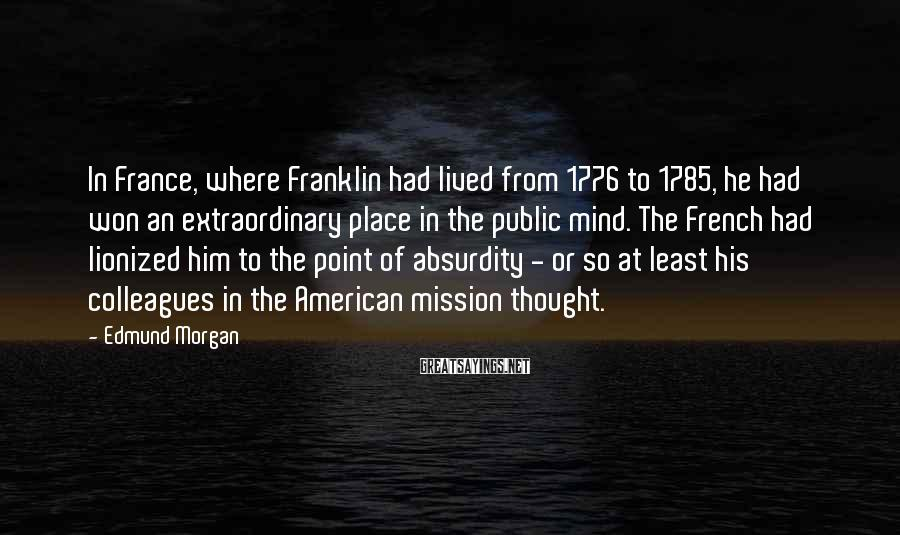 Edmund Morgan Sayings: In France, where Franklin had lived from 1776 to 1785, he had won an extraordinary