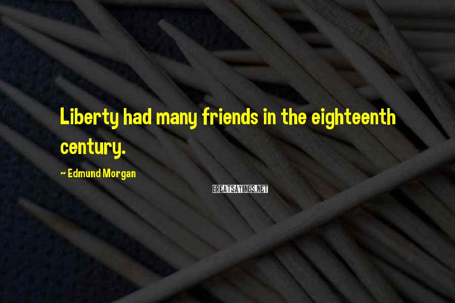 Edmund Morgan Sayings: Liberty had many friends in the eighteenth century.