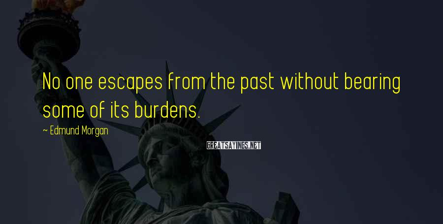 Edmund Morgan Sayings: No one escapes from the past without bearing some of its burdens.