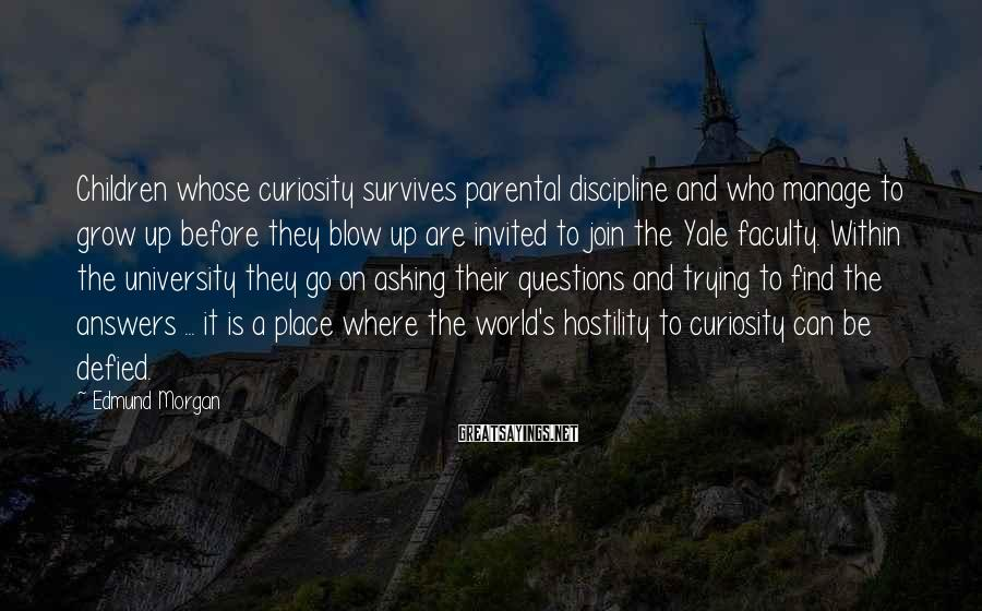 Edmund Morgan Sayings: Children whose curiosity survives parental discipline and who manage to grow up before they blow