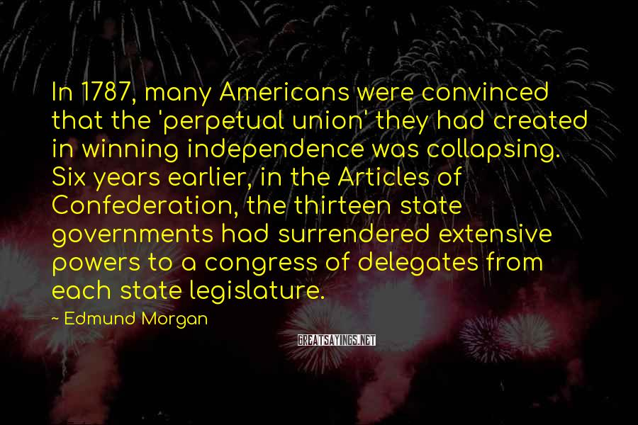 Edmund Morgan Sayings: In 1787, many Americans were convinced that the 'perpetual union' they had created in winning
