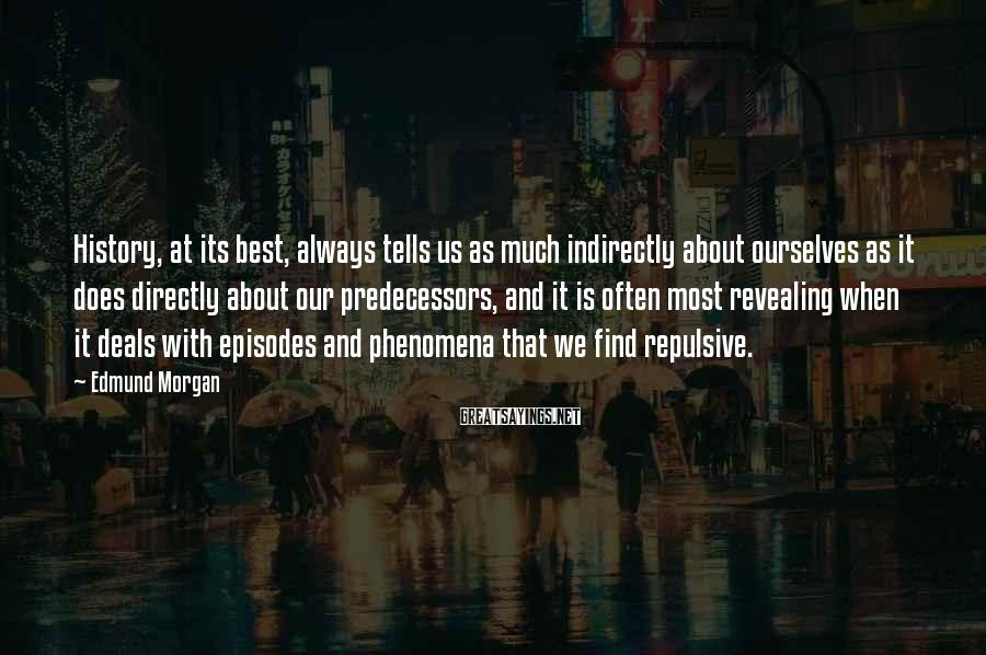 Edmund Morgan Sayings: History, at its best, always tells us as much indirectly about ourselves as it does