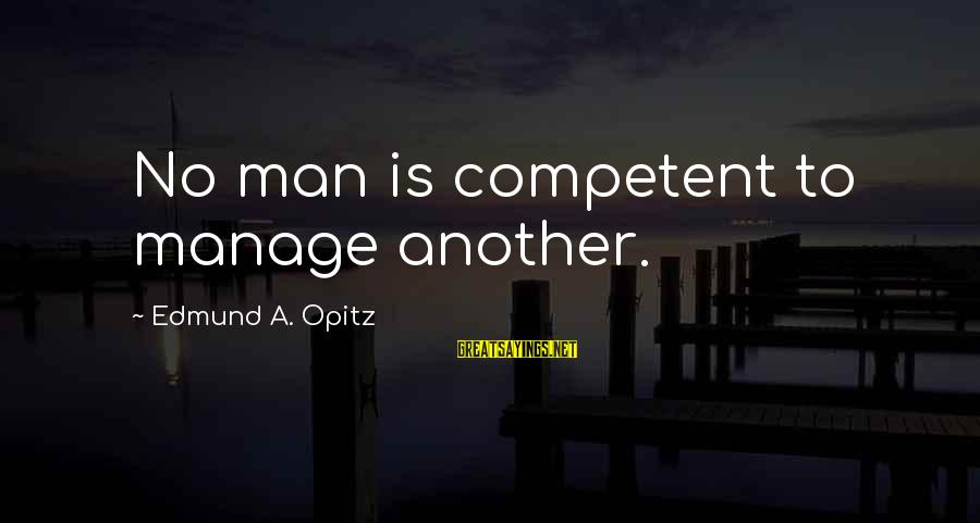 Edmund Opitz Sayings By Edmund A. Opitz: No man is competent to manage another.