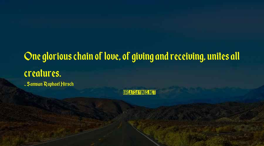Edmund Opitz Sayings By Samson Raphael Hirsch: One glorious chain of love, of giving and receiving, unites all creatures.