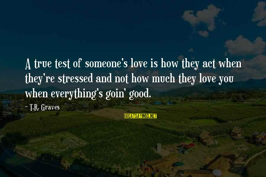Edmund Opitz Sayings By T.R. Graves: A true test of someone's love is how they act when they're stressed and not