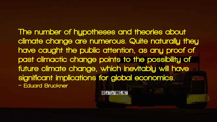 Eduard Bruckner Sayings: The number of hypotheses and theories about climate change are numerous. Quite naturally they have