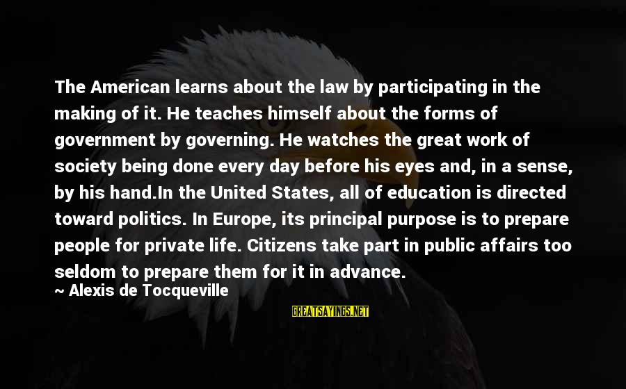 Education For All Sayings By Alexis De Tocqueville: The American learns about the law by participating in the making of it. He teaches