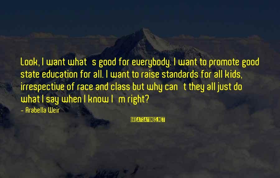Education For All Sayings By Arabella Weir: Look, I want what's good for everybody. I want to promote good state education for