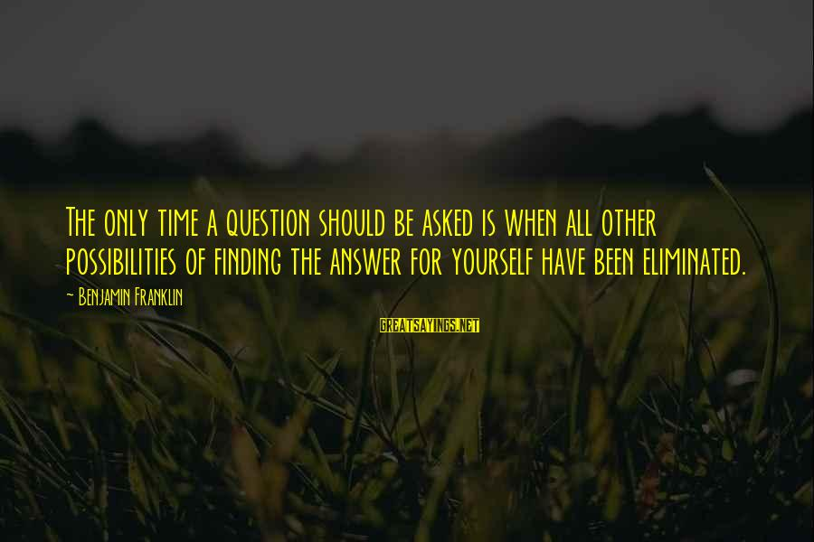 Education For All Sayings By Benjamin Franklin: The only time a question should be asked is when all other possibilities of finding