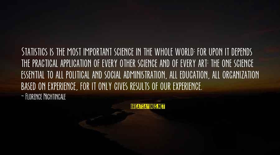 Education For All Sayings By Florence Nightingale: Statistics is the most important science in the whole world: for upon it depends the