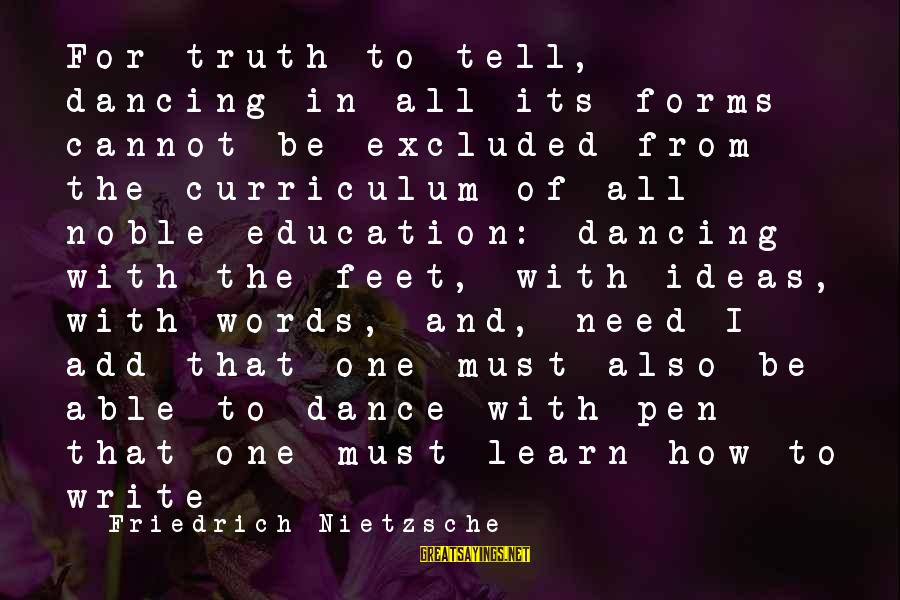Education For All Sayings By Friedrich Nietzsche: For truth to tell, dancing in all its forms cannot be excluded from the curriculum