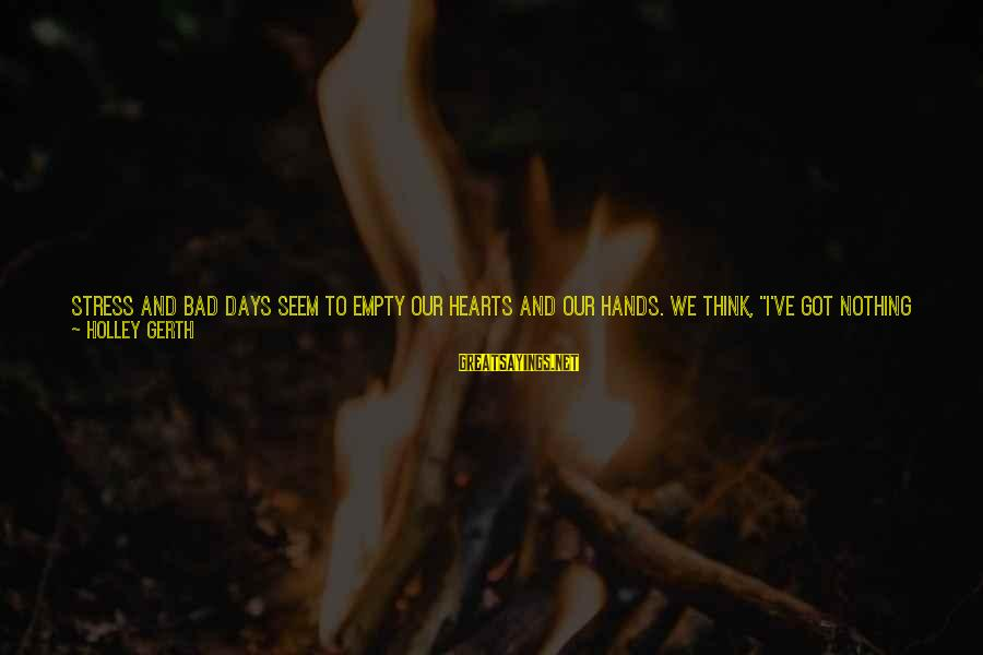 """Education For All Sayings By Holley Gerth: Stress and bad days seem to empty our hearts and our hands. We think, """"I've"""